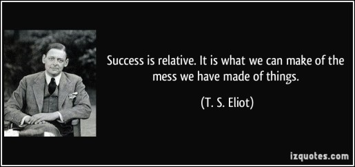 quote-success-is-relative-it-is-what-we-can-make-of-the-mess-we-have-made-of-things-t-s-eliot-282718